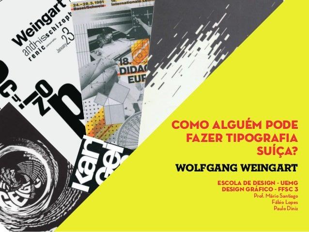 como alguém podefazer tipografiasuíça?escola de design - uemgdesign gráfico - ffsc 3Prof. Mário SantiagoFábio LopesPaulo D...