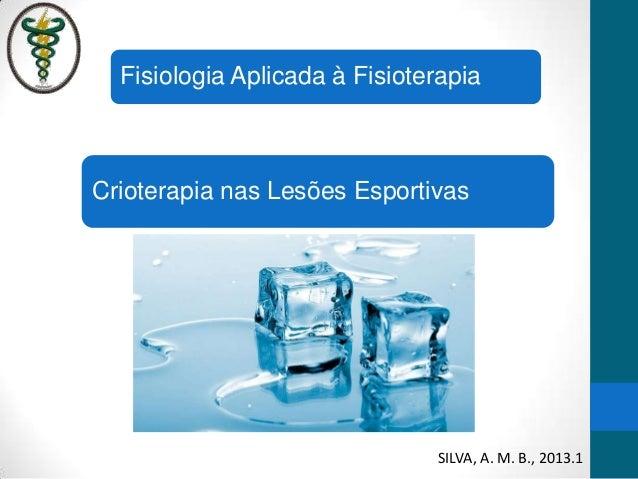 Crioterapia nas Lesões EsportivasFisiologia Aplicada à FisioterapiaSILVA, A. M. B., 2013.1