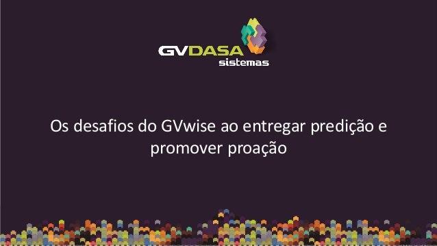 Os desafios do GVwise ao entregar predição e promover proação
