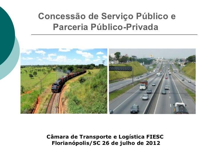 Concessão de Serviço Público e   Parceria Público-Privada Câmara de Transporte e Logística FIESC  Florianópolis/SC 26 de j...