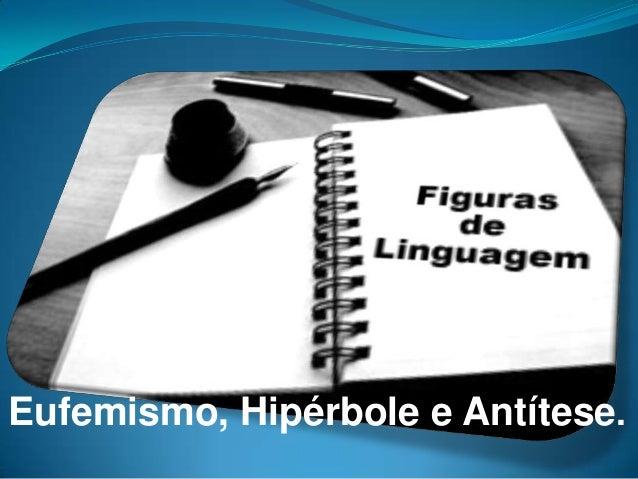 Eufemismo, Hipérbole e Antítese.