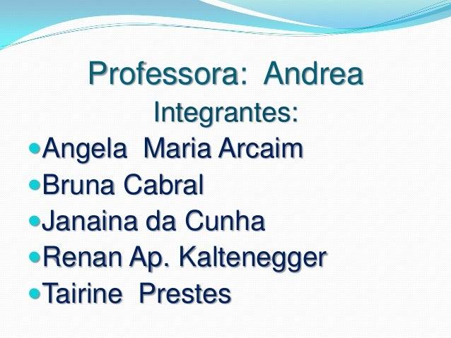 Professora: Andrea          Integrantes:Angela Maria ArcaimBruna CabralJanaina da CunhaRenan Ap. KalteneggerTairine P...