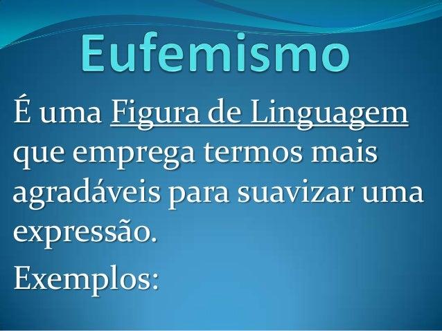É uma Figura de Linguagemque emprega termos maisagradáveis para suavizar umaexpressão.Exemplos: