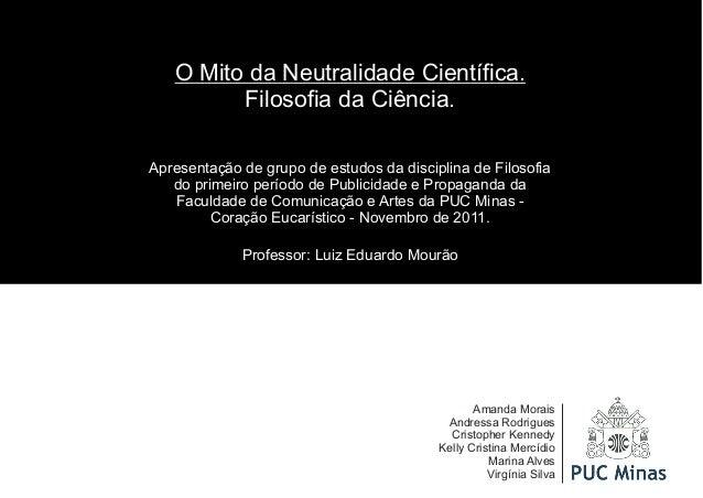 O Mito da Neutralidade Científica.  Filosofia da Ciência.  Apresentação de grupo de estudos da disciplina de Filosofia  do...