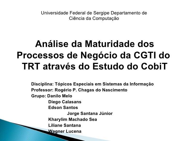 Análise da Maturidade dos Processos de Negócio da CGTI do  TRT através do Estudo do CobiT Disciplina: Tópicos Especiais em...
