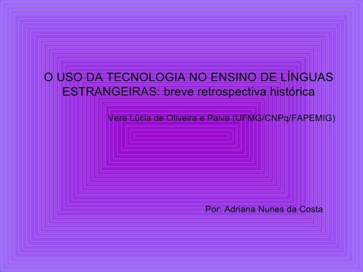O USO DA TECNOLOGIA NO ENSINO DE LÍNGUAS    ESTRANGEIRAS: breve retrospectiva histórica            Vera Lúcia de Oliveira ...