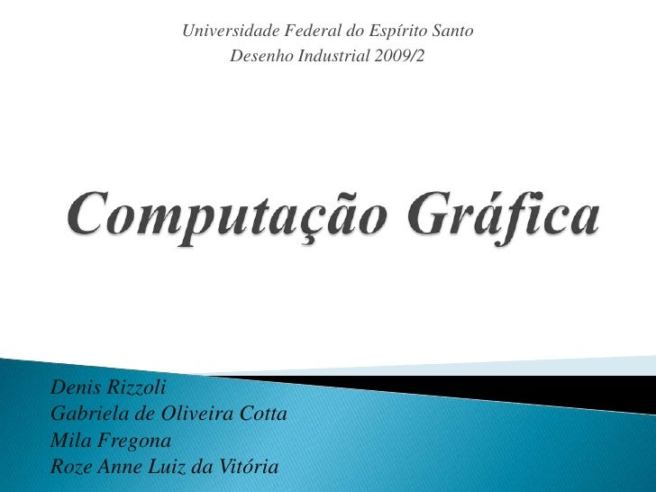 Universidade Federal do Espírito Santo<br />Desenho Industrial 2009/2<br />Computação Gráfica<br />Denis Rizzoli<br />Gabr...