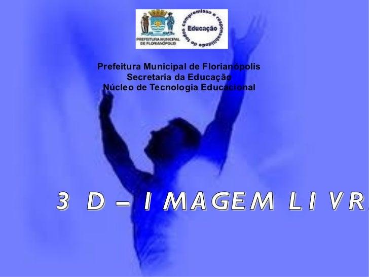 Prefeitura Municipal de Florianópolis Secretaria da Educação Núcleo de Tecnologia Educacional 3 D – IMAGEM LIVRE