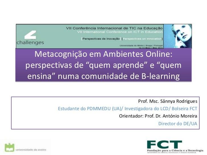 """Metacognição em Ambientes Online: perspectivas de """"quem aprende"""" e """"quem ensina"""" numa comunidade de B-learning<br />Prof. ..."""