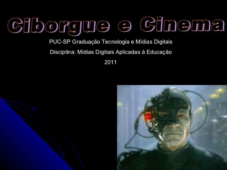 Ciborgue e Cinema PUC-SP Graduação Tecnologia e Mídias Digitais Disciplina: Mídias Digitais Aplicadas à Educação 2011