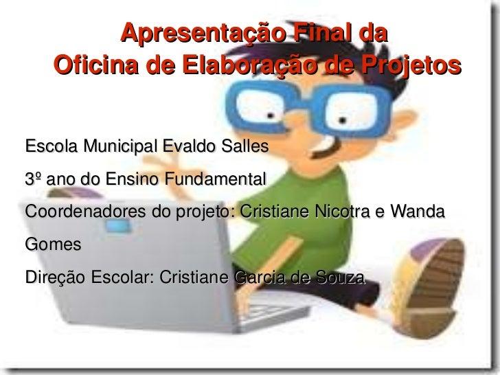 Apresentação Final da  Oficina de Elaboração de Projetos Escola Municipal Evaldo Salles 3º ano do Ensino Fundamental  Coor...