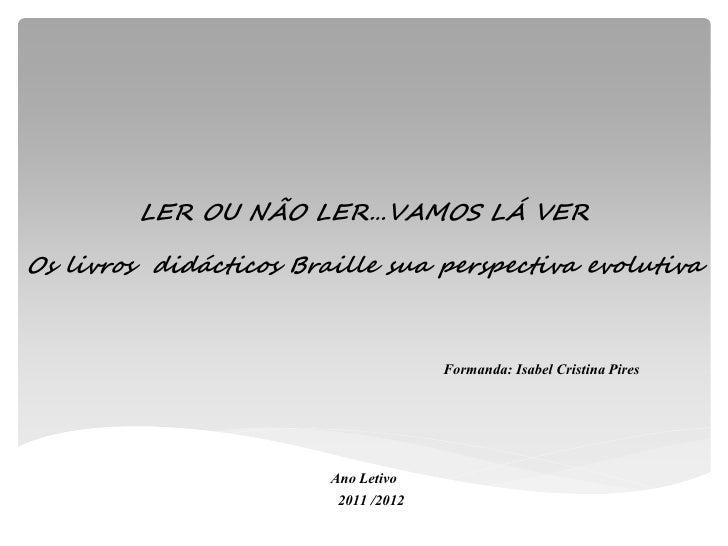 LER OU NÃO LER…VAMOS LÁ VEROs livros didácticos Braille sua perspectiva evolutiva                                      For...
