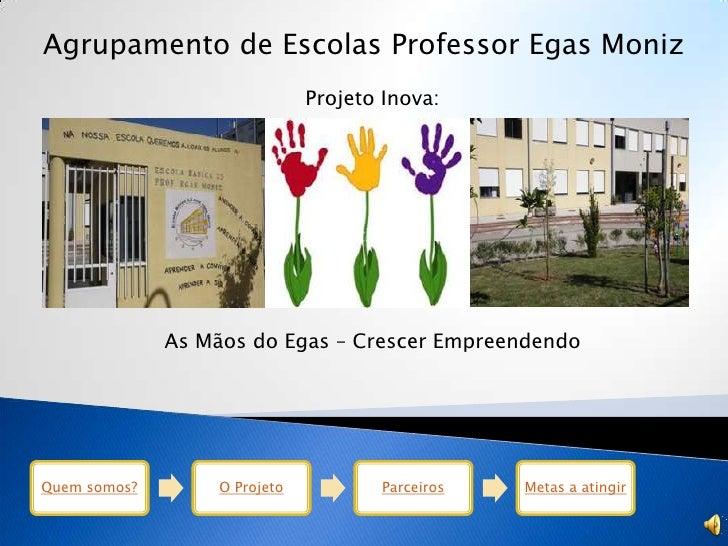 Agrupamento de Escolas Professor Egas Moniz                              Projeto Inova:              As Mãos do Egas – Cre...