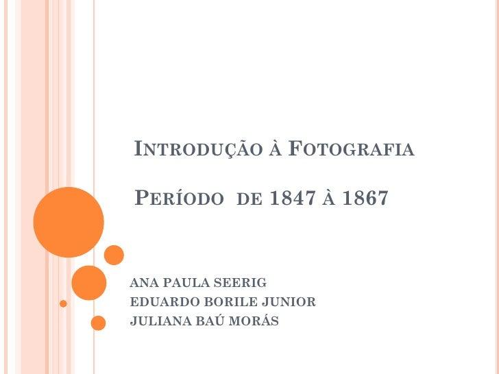 INTRODUÇÃO À FOTOGRAFIAPERÍODO DE 1847 À 1867ANA PAULA SEERIGEDUARDO BORILE JUNIORJULIANA BAÚ MORÁS