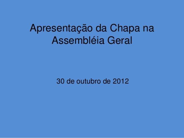 Apresentação da Chapa na    Assembléia Geral     30 de outubro de 2012