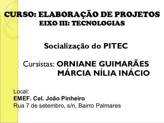 CURSO: ELABORAÇÃO DE PROJETOS          EIXO III: TECNOLOGIAS            Socialização do PITEC    Cursistas: ORNIANE GUIMAR...