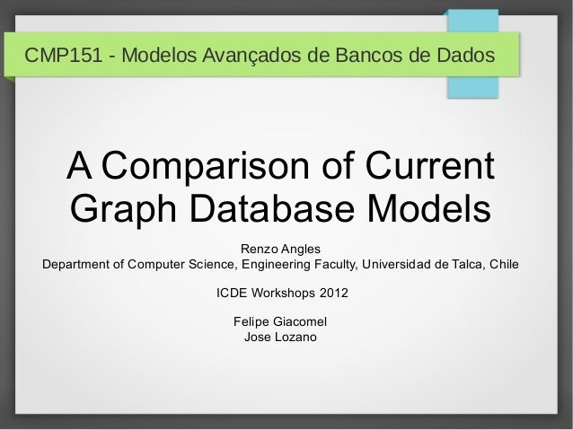 CMP151 - Modelos Avançados de Bancos de DadosA Comparison of CurrentGraph Database ModelsRenzo AnglesDepartment of Compute...