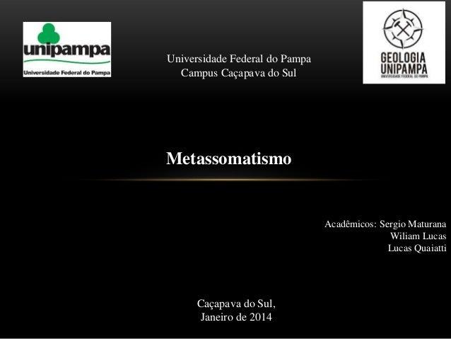 Universidade Federal do Pampa Campus Caçapava do Sul  Metassomatismo  Acadêmicos: Sergio Maturana Wiliam Lucas Lucas Quaia...