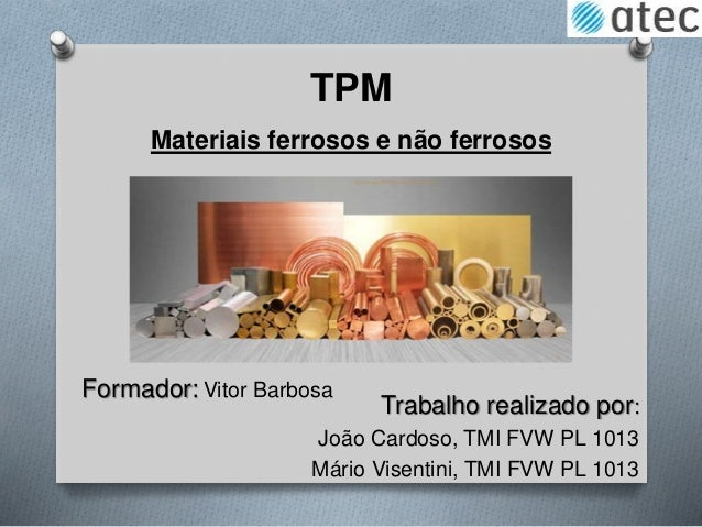 TPM Trabalho realizado por: João Cardoso, TMI FVW PL 1013 Mário Visentini, TMI FVW PL 1013 Materiais ferrosos e não ferros...