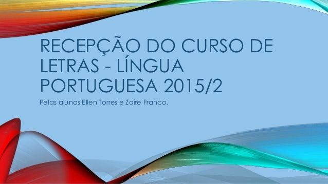RECEPÇÃO DO CURSO DE LETRAS - LÍNGUA PORTUGUESA 2015/2 Pelas alunas Ellen Torres e Zaire Franco.
