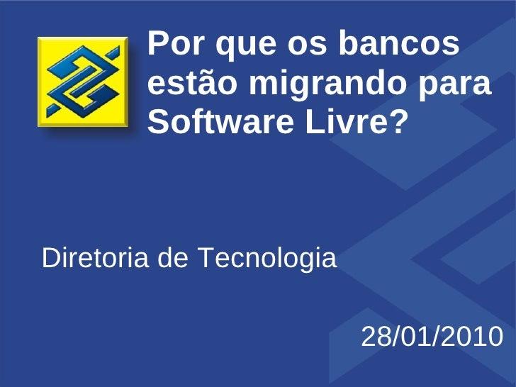 Por que os bancos         estão migrando para         Software Livre?   Diretoria de Tecnologia                           ...