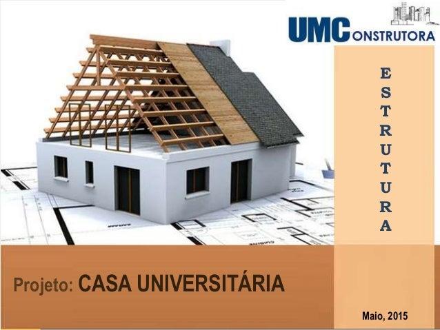 E S T R U T U R A Projeto: CASA UNIVERSITÁRIA Maio, 2015