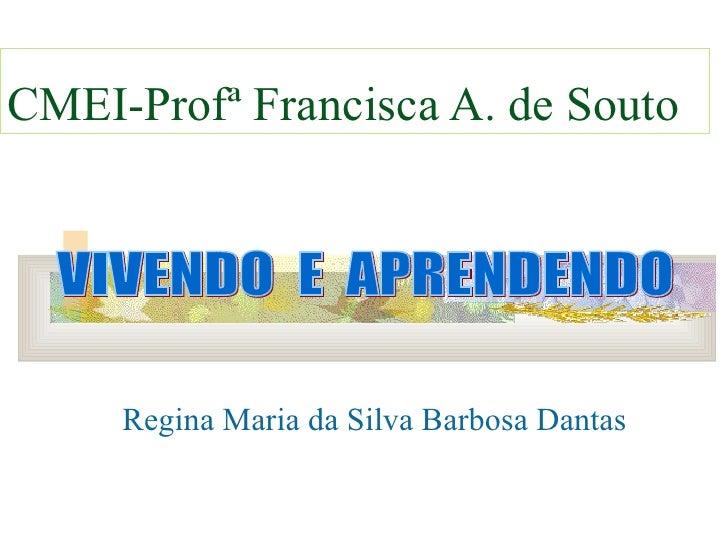 Regina Maria da Silva Barbosa Dantas CMEI-Profª Francisca A. de Souto VIVENDO  E  APRENDENDO