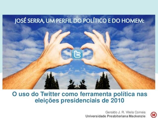 O uso do Twitter como ferramenta política nas eleições presidenciais de 2010 Geraldo J. R. Vilela Correia Universidade Pre...