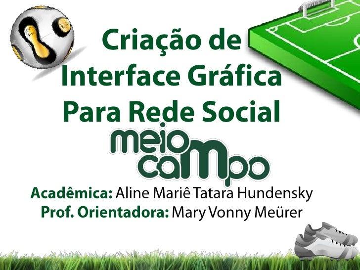 Criação de <br />Interface Gráfica<br />Para Rede Social <br />Acadêmica: Aline MariêTataraHundensky<br />Prof. Orientador...