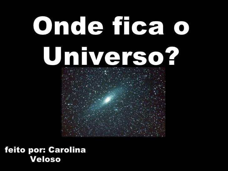 feito por: Carolina Veloso Onde fica o Universo?