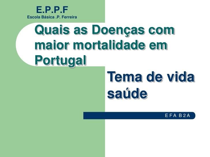 E.P.P.F Escola Básica .P. Ferreira      Quais as Doenças com    maior mortalidade em    Portugal                          ...