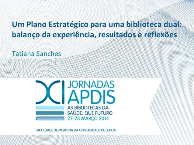 Um Plano Estratégico para uma biblioteca dual: balanço da experiência, resultados e reflexões Tatiana Sanches