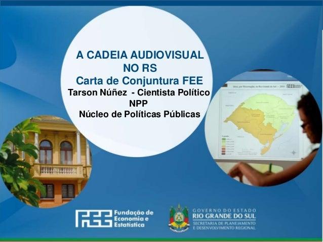 www.fee.rs.gov.br A CADEIA AUDIOVISUAL NO RS Carta de Conjuntura FEE Tarson Núñez - Cientista Político NPP Núcleo de Polít...