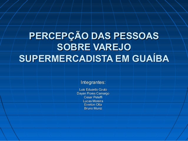 PERCEPÇÃO DAS PESSOASPERCEPÇÃO DAS PESSOAS SOBRE VAREJOSOBRE VAREJO SUPERMERCADISTA EM GUAÍBASUPERMERCADISTA EM GUAÍBA Int...