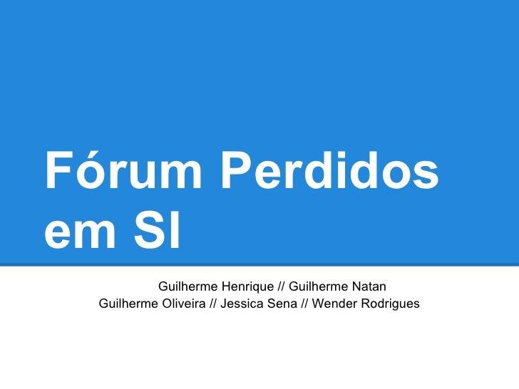Fórum Perdidosem SI          Guilherme Henrique // Guilherme Natan Guilherme Oliveira // Jessica Sena // Wender Rodrigues