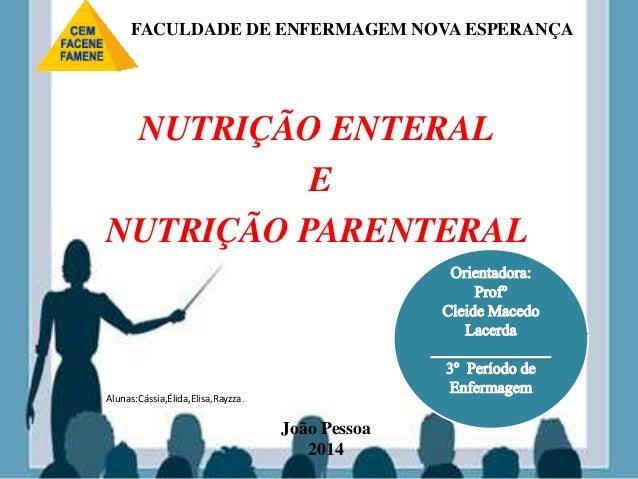 NUTRIÇÃO ENTERAL E NUTRIÇÃO PARENTERAL João Pessoa 2014 Alunas:Cássia,Élida,Elisa,Rayzza. FACULDADE DE ENFERMAGEM NOVA ESP...