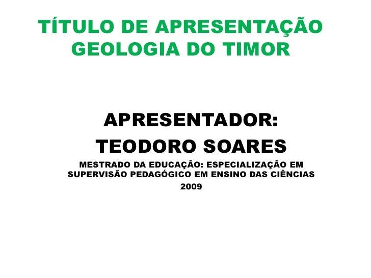 TÍTULO DE APRESENTAÇÃO    GEOLOGIA DO TIMOR          APRESENTADOR:       TEODORO SOARES     MESTRADO DA EDUCAÇÃO: ESPECIAL...