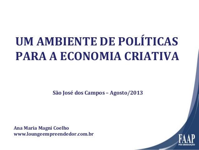 UM AMBIENTE DE POLÍTICAS PARA A ECONOMIA CRIATIVA Ana Maria Magni Coelho www.loungeempreendedor.com.br São José dos Campos...