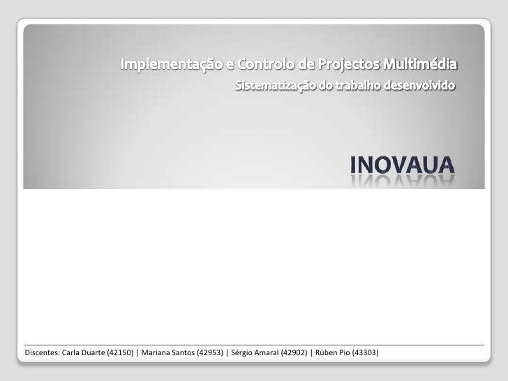 Implementação e Controlo de Projectos Multimédia<br />Sistematização do trabalho desenvolvido<br />INOVAua<br />Discentes:...