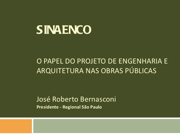 SINAENCO O PAPEL DO PROJETO DE ENGENHARIA E  ARQUITETURA NAS OBRAS PÚBLICAS José Roberto Bernasconi Presidente - Regional ...