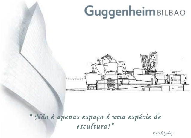 """"""" Não é apenas espaço é uma espécie de escultura!"""" Frank Gehry"""