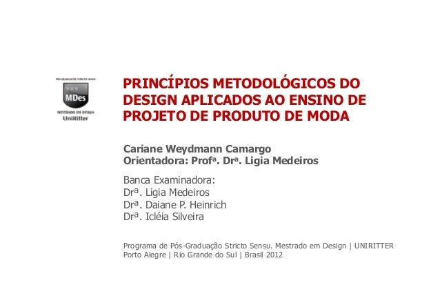 PRINCÍPIOS METODOLÓGICOS DO DESIGN APLICADOS AO ENSINO DE PROJETO DE PRODUTO DE MODA Cariane Weydmann Camargo Orientadora:...