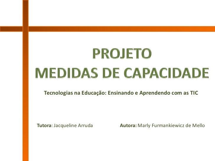 Tecnologias na Educação: Ensinando e Aprendendo com as TICTutora: Jacqueline Arruda      Autora: Marly Furmankiewicz de Me...