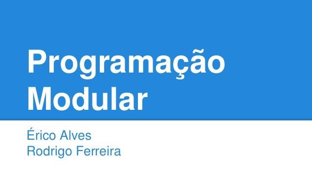 Programação Modular Érico Alves Rodrigo Ferreira