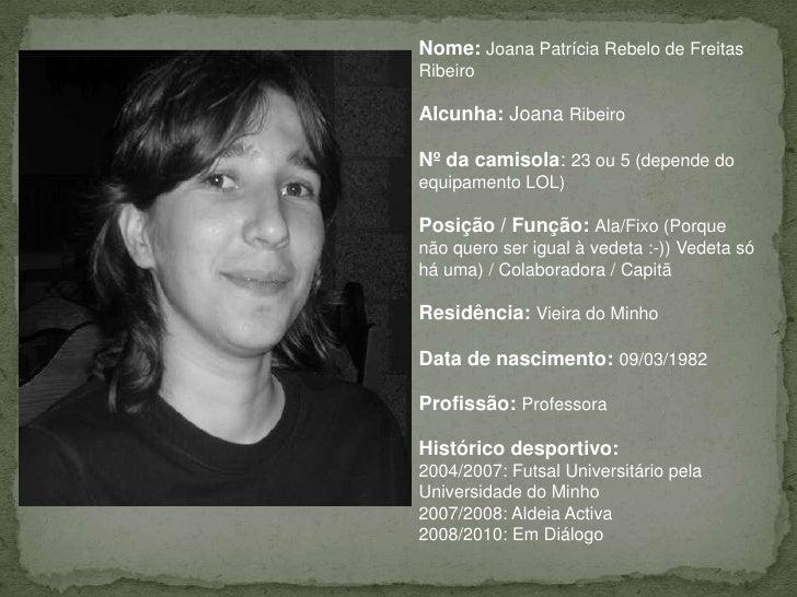 Nome:Joana Patrícia Rebelo de Freitas Ribeiro<br />Alcunha:Joana Ribeiro<br />Nº da camisola: 23 ou 5 (depende do equipame...