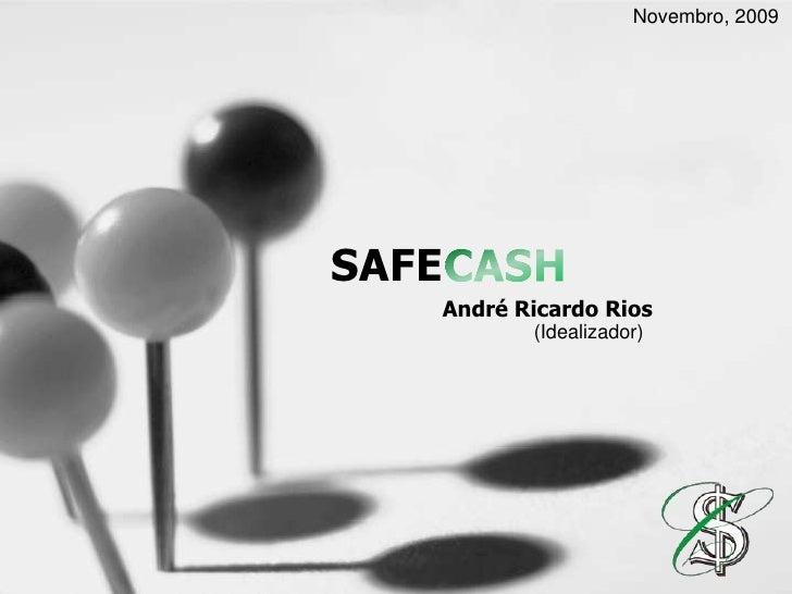 Novembro, 2009<br />SAFECASH<br />André Ricardo Rios<br />(Idealizador)<br />