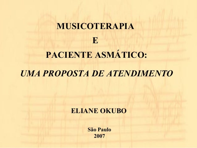 MUSICOTERAPIA  E  PACIENTE ASMÁTICO:  UMA PROPOSTA DE ATENDIMENTO  ELIANE OKUBO  São Paulo  2007