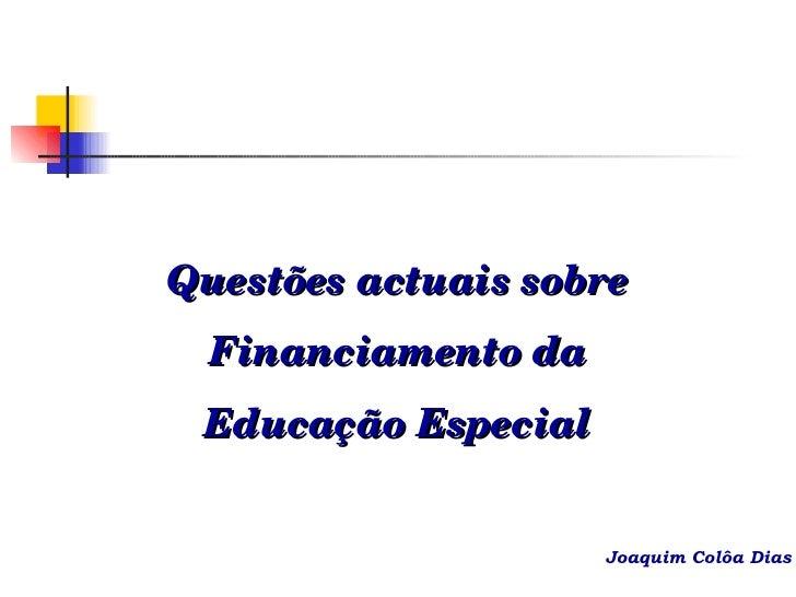 Questões actuais sobre Financiamento da Educação Especial Joaquim Colôa Dias