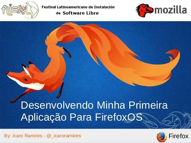 FirefoxBy: Icaro Ramires - @_icaroramiires Desenvolvendo Minha Primeira Aplicação Para FirefoxOS