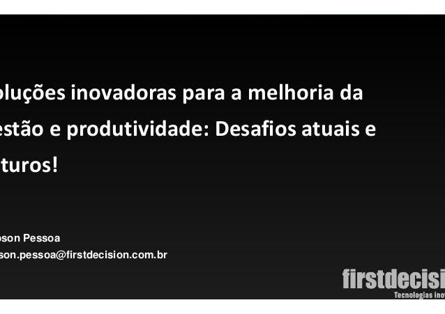 Página 1 bson Pessoa son.pessoa@firstdecision.com.br oluções inovadoras para a melhoria da estão e produtividade: Desafios...
